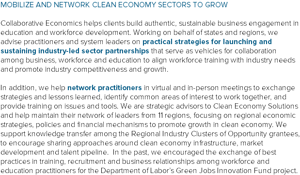 MOBILIZE AND NETWORK CLEAN ECONOMY SECTORS TO GROW Collaborative Economics helps clients build authentic, sustainable business engagement in education and workforce development. Working on behalf of states and regions, we advise practitioners and system leaders on practical strategies for launching and sustaining industry-led sector partnerships that serve as vehicles for collaboration among business, workforce and education to align workforce training with industry needs and promote industry competitiveness and growth. In addition, we help network practitioners in virtual and in-person meetings to exchange strategies and lessons learned, identify common areas of interest to work together, and provide training on issues and tools. We are strategic advisors to Clean Economy Solutions and help maintain their network of leaders from 11 regions, focusing on regional economic strategies, policies and financial mechanisms to promote growth in clean economy. We support knowledge transfer among the Regional Industry Clusters of Opportunity grantees, to encourage sharing approaches around clean economy infrastructure, market development and talent pipeline. In the past, we encouraged the exchange of best practices in training, recruitment and business relationships among workforce and education practitioners for the Department of Labor's Green Jobs Innovation Fund project.